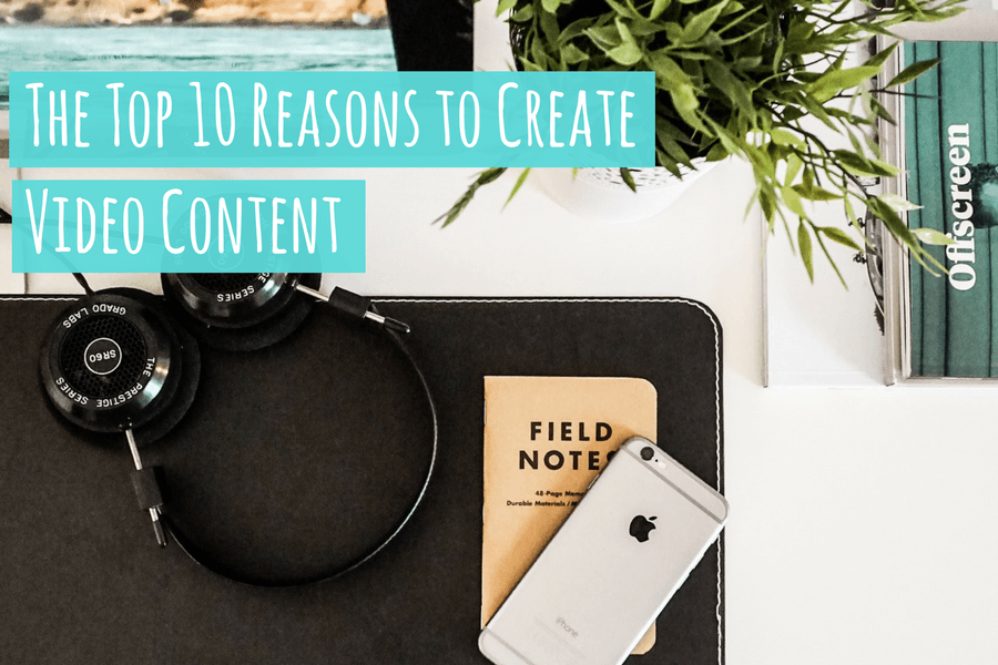 The Top 10 Reasons to Create Video Content