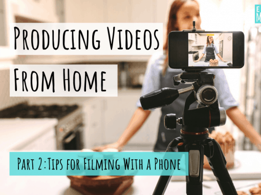 Producing Videos From Home, Part 2: Tips for Filming With a Phone