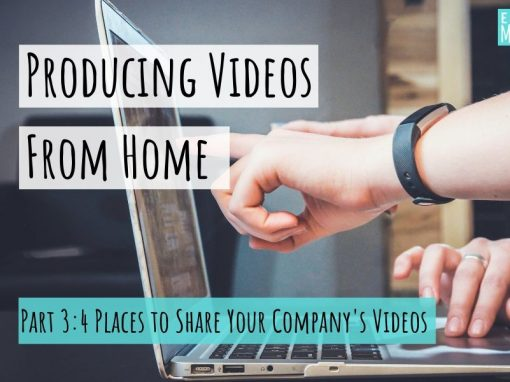 Producing Videos From Home, Part 3: 4 Places to Share Your Company's Videos