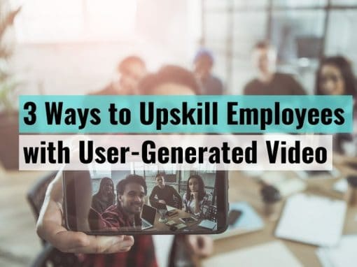 3 Ways to Upskill Employees with User-Generated Video